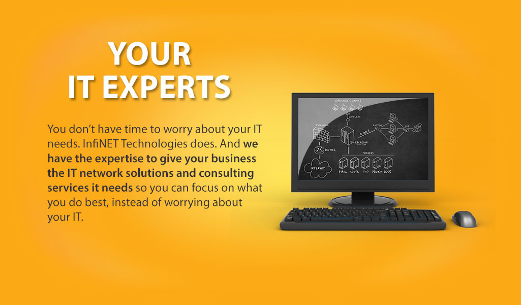 You don't have time to worry about your IT needs. InfiNET Technologies does. And we have the expertise to give your business the IT network solutions and consulting services it needs so you can focus on what you do best, instead of worrying about