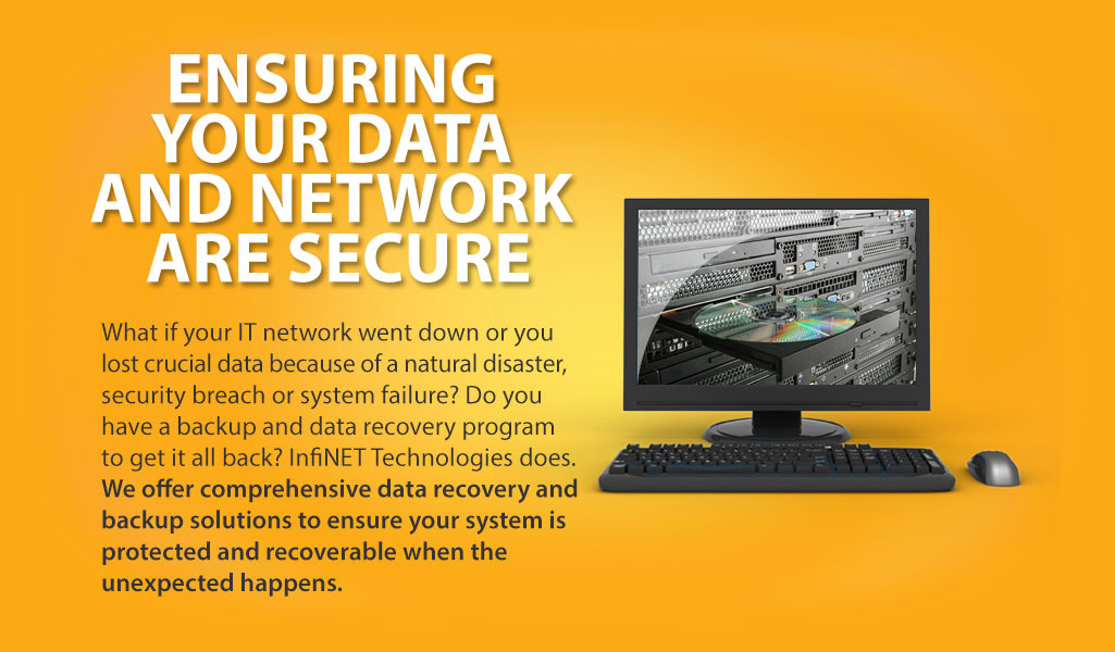 What if your IT network went down or you lost crucial data because of a natural disaster, security breach or system failure? Do you have a backup and data recovery program to get it all back? InfiNET Technologies does. We offer comprehensive data recovery and backup solutions to ensure your system is protected and recoverable when the unexpected happens.